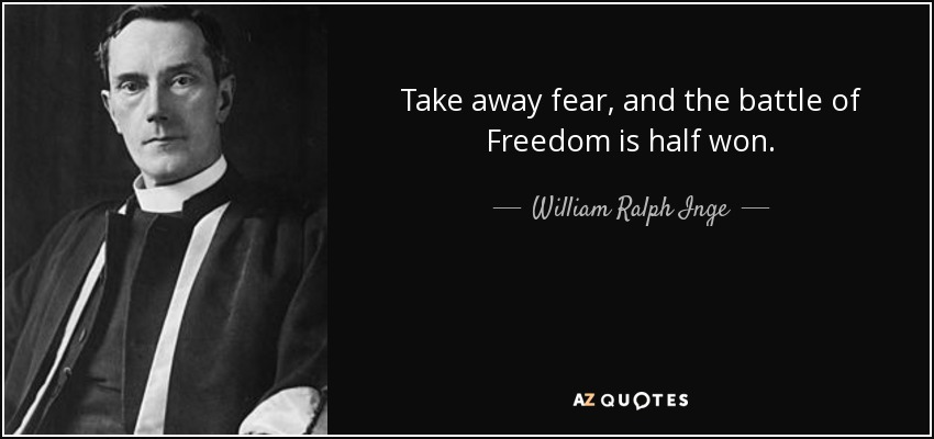 Take away fear, and the battle of Freedom is half won. - William Ralph Inge