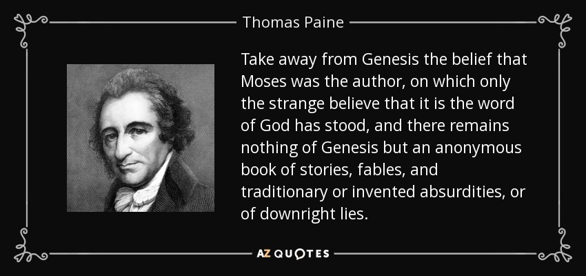 Take away from Genesis the belief that Moses was the author, on which only the strange believe that it is the word of God has stood, and there remains nothing of Genesis but an anonymous book of stories, fables, and traditionary or invented absurdities, or of downright lies. - Thomas Paine