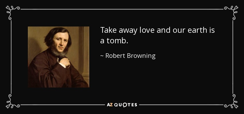 Take away love and our earth is a tomb. - Robert Browning