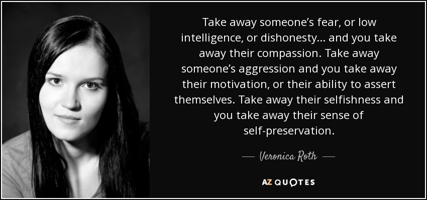 Take away someone's fear, or low intelligence, or dishonesty . . . and you take away their compassion. Take away someone's aggression and you take away their motivation, or their ability to assert themselves. Take away their selfishness and you take away their sense of self-preservation. - Veronica Roth