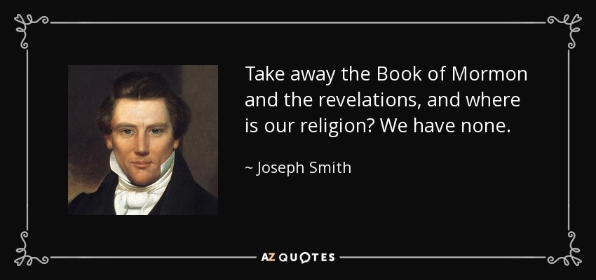 Take away the Book of Mormon and the revelations, and where is our religion? We have none. - Joseph Smith, Jr.