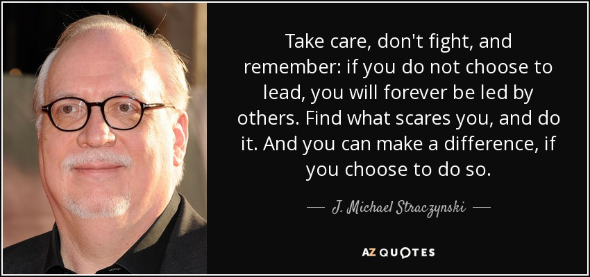 Take care, don't fight, and remember: if you do not choose to lead, you will forever be led by others. Find what scares you, and do it. And you can make a difference, if you choose to do so. - J. Michael Straczynski