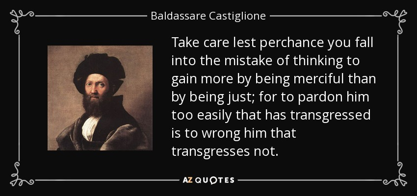 Take care lest perchance you fall into the mistake of thinking to gain more by being merciful than by being just; for to pardon him too easily that has transgressed is to wrong him that transgresses not. - Baldassare Castiglione