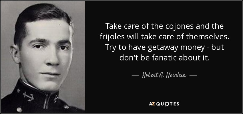 Take care of the cojones and the frijoles will take care of themselves. Try to have getaway money - but don't be fanatic about it. - Robert A. Heinlein