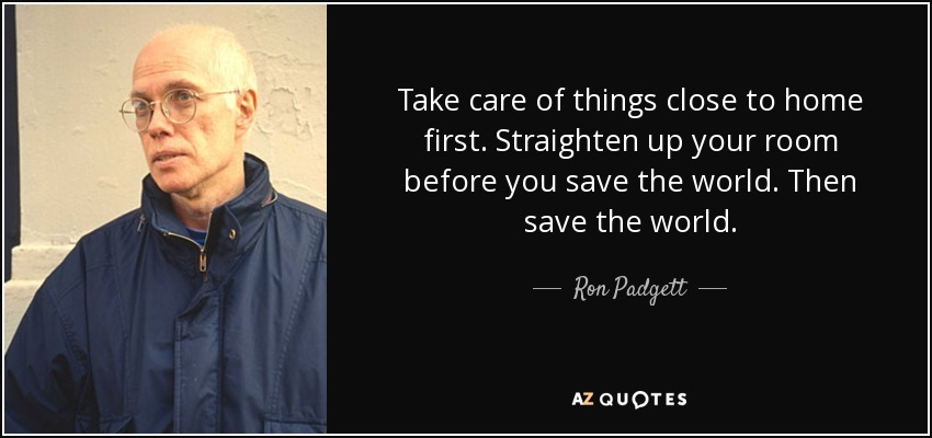 Ron Padgett Quote Take Care Of Things Close To Home First