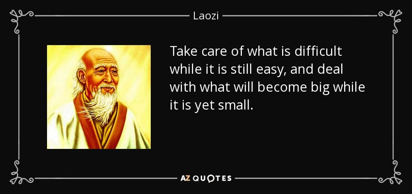 Take care of what is difficult while it is still easy, and deal with what will become big while it is yet small. - Laozi