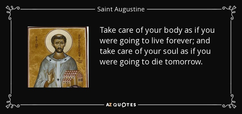 Take care of your body as if you were going to live forever; and take care of your soul as if you were going to die tomorrow. - Saint Augustine