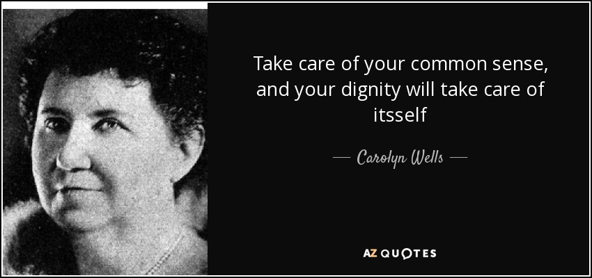 Take care of your common sense, and your dignity will take care of itsself - Carolyn Wells