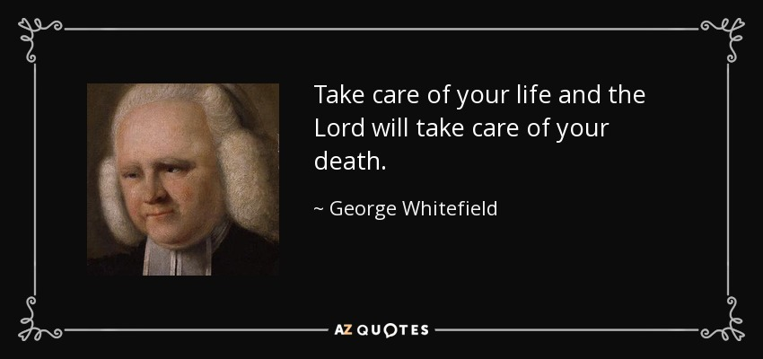 Take care of your life and the Lord will take care of your death. - George Whitefield