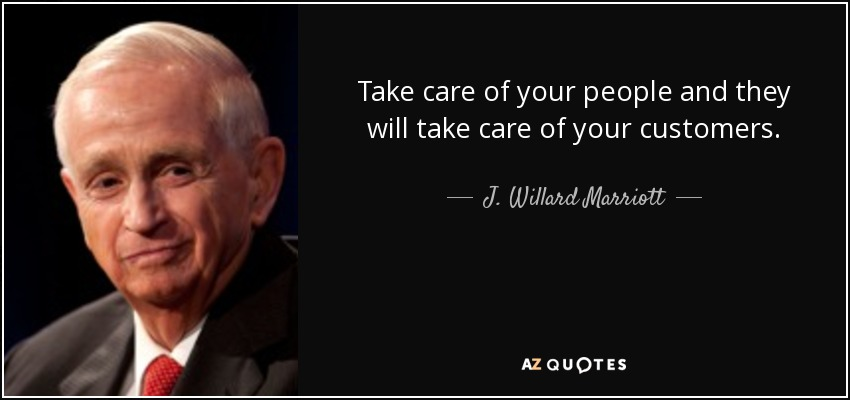 Take care of your people and they will take care of your customers. - J. Willard Marriott