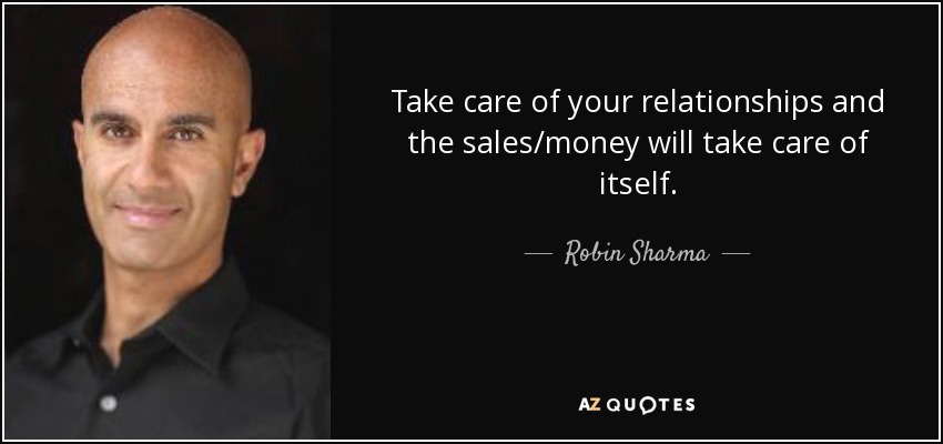 Take care of your relationships and the sales/money will take care of itself. - Robin Sharma