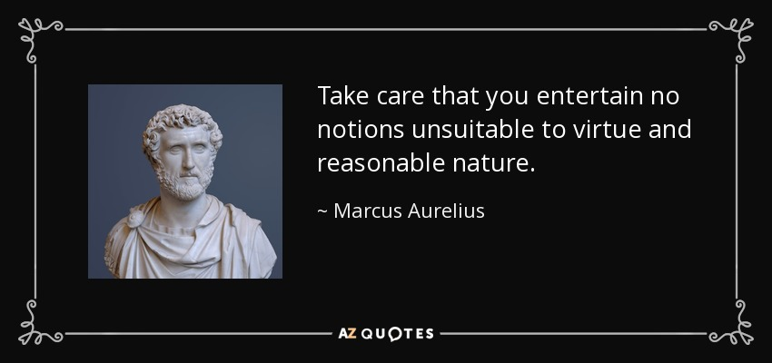 Take care that you entertain no notions unsuitable to virtue and reasonable nature. - Marcus Aurelius