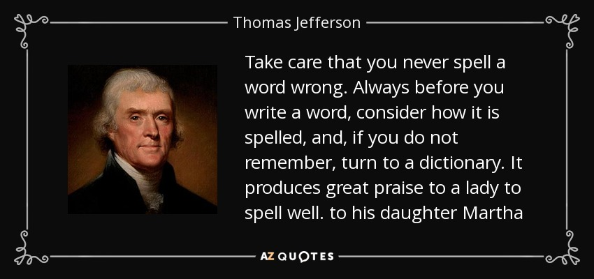 Take care that you never spell a word wrong. Always before you write a word, consider how it is spelled, and, if you do not remember, turn to a dictionary. It produces great praise to a lady to spell well. to his daughter Martha - Thomas Jefferson