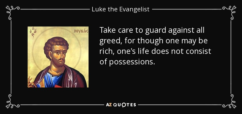 Take care to guard against all greed, for though one may be rich, one's life does not consist of possessions. - Luke the Evangelist