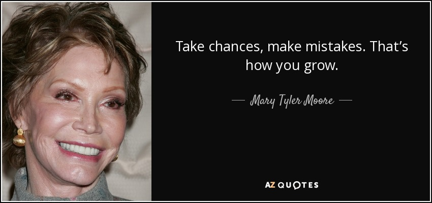 Take chances, make mistakes. That's how you grow. - Mary Tyler Moore