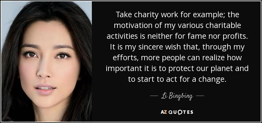 Take charity work for example; the motivation of my various charitable activities is neither for fame nor profits. It is my sincere wish that, through my efforts, more people can realize how important it is to protect our planet and to start to act for a change. - Li Bingbing