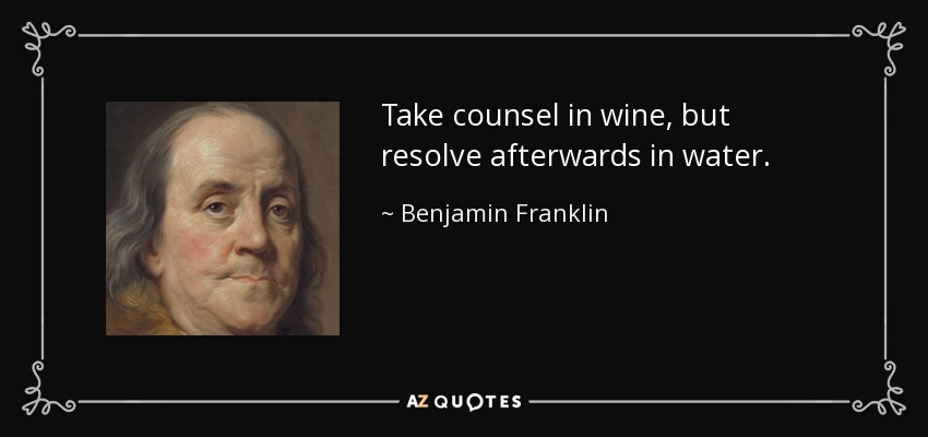 Take counsel in wine, but resolve afterwards in water. - Benjamin Franklin