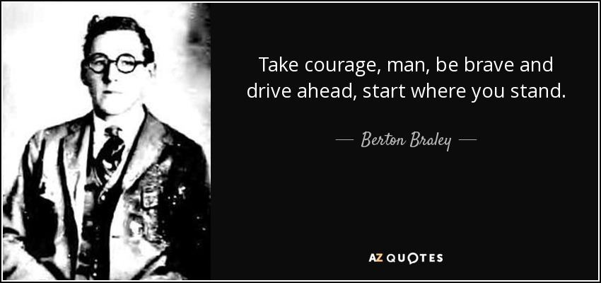 Take courage, man, be brave and drive ahead, start where you stand. - Berton Braley