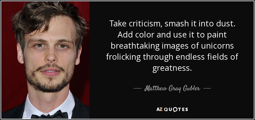 Take criticism, smash it into dust. Add color and use it to paint breathtaking images of unicorns frolicking through endless fields of greatness. - Matthew Gray Gubler