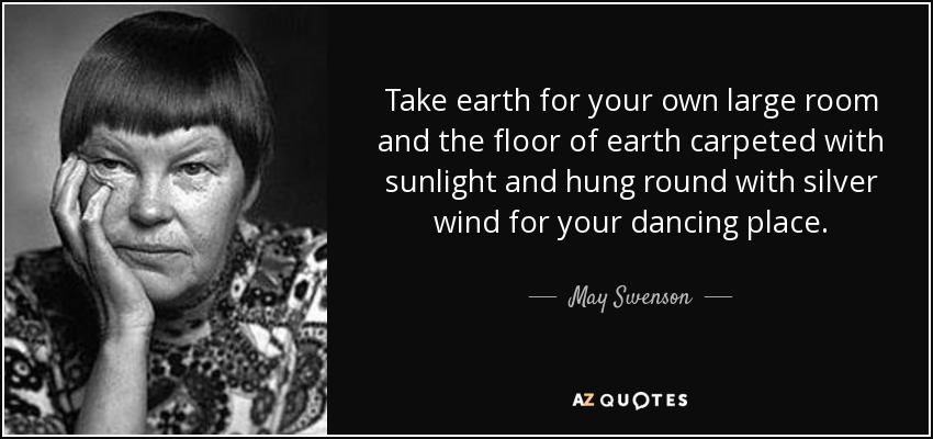 Take earth for your own large room and the floor of earth carpeted with sunlight and hung round with silver wind for your dancing place. - May Swenson
