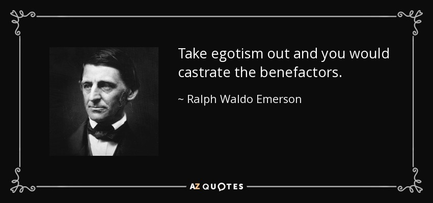 Take egotism out and you would castrate the benefactors. - Ralph Waldo Emerson