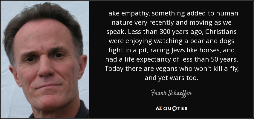 Take empathy, something added to human nature very recently and moving as we speak. Less than 300 years ago, Christians were enjoying watching a bear and dogs fight in a pit, racing Jews like horses, and had a life expectancy of less than 50 years. Today there are vegans who won't kill a fly, and yet wars too. - Frank Schaeffer