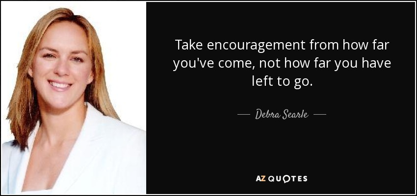 Take encouragement from how far you've come, not how far you have left to go. - Debra Searle