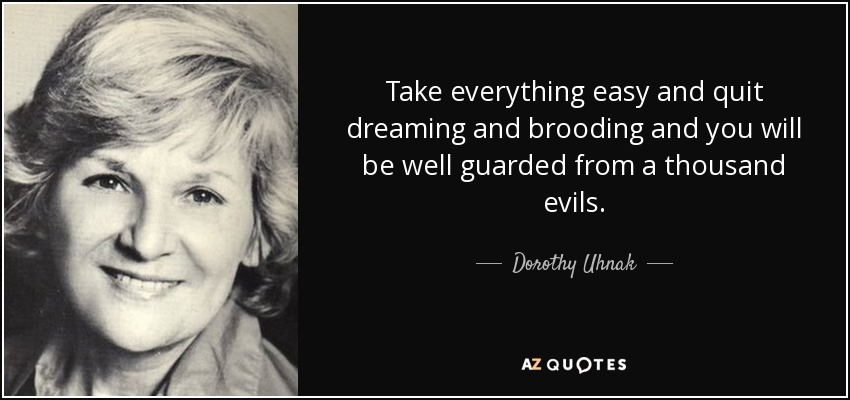 Take everything easy and quit dreaming and brooding and you will be well guarded from a thousand evils. - Dorothy Uhnak