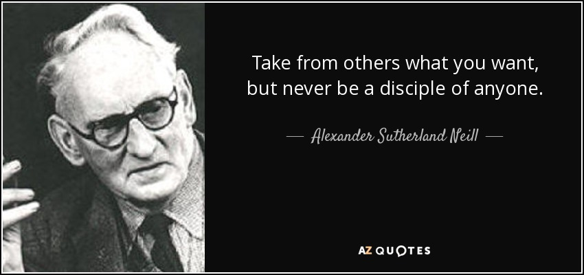 Take from others what you want, but never be a disciple of anyone. - Alexander Sutherland Neill