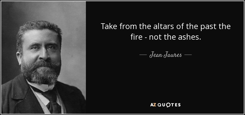 Take from the altars of the past the fire - not the ashes. - Jean Jaures
