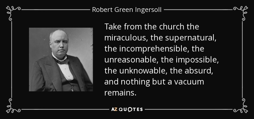 Take from the church the miraculous, the supernatural, the incomprehensible, the unreasonable, the impossible, the unknowable, the absurd, and nothing but a vacuum remains. - Robert Green Ingersoll