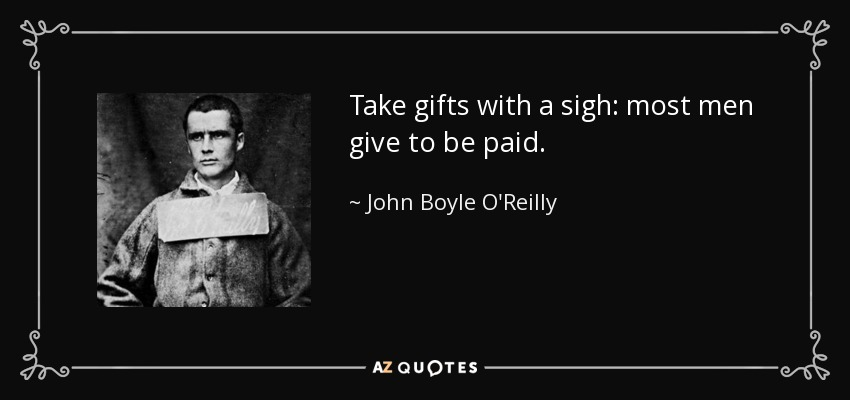 Take gifts with a sigh: most men give to be paid. - John Boyle O'Reilly