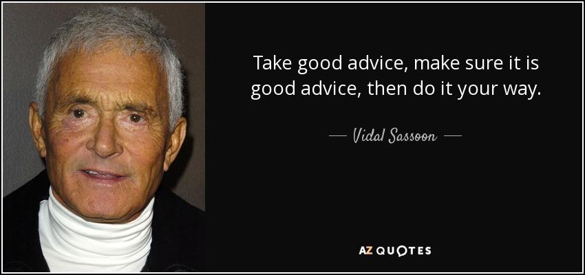 Take good advice, make sure it is good advice, then do it your way. - Vidal Sassoon