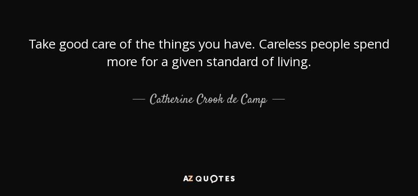 Take good care of the things you have. Careless people spend more for a given standard of living. - Catherine Crook de Camp