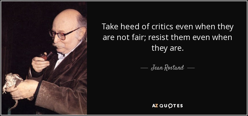 Take heed of critics even when they are not fair; resist them even when they are. - Jean Rostand