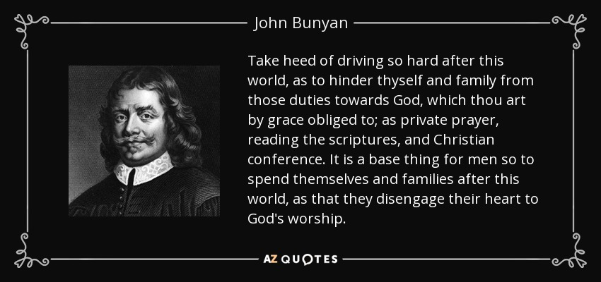 Take heed of driving so hard after this world, as to hinder thyself and family from those duties towards God, which thou art by grace obliged to; as private prayer, reading the scriptures, and Christian conference. It is a base thing for men so to spend themselves and families after this world, as that they disengage their heart to God's worship. - John Bunyan