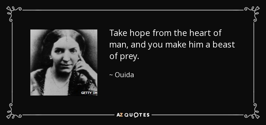 Take hope from the heart of man, and you make him a beast of prey. - Ouida