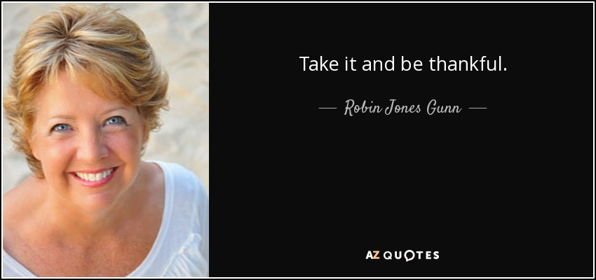 Take it and be thankful. - Robin Jones Gunn