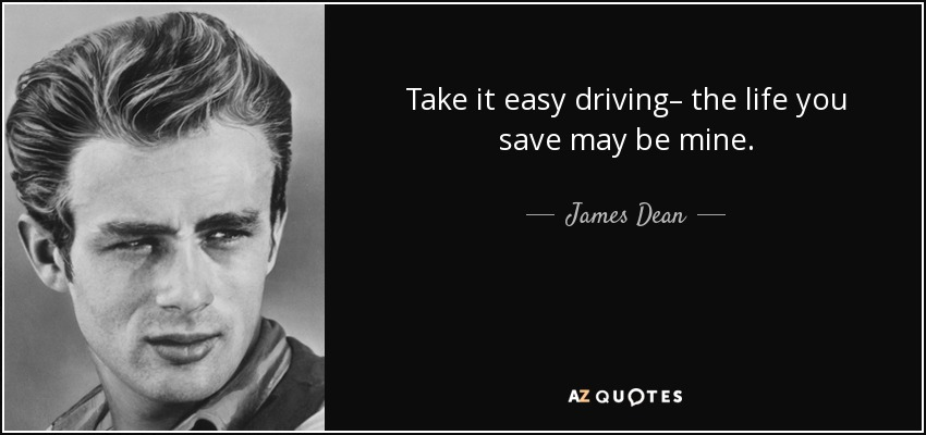 Take it easy driving– the life you save may be mine. - James Dean