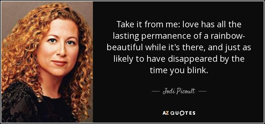 Take it from me: love has all the lasting permanence of a rainbow- beautiful while it's there, and just as likely to have disappeared by the time you blink. - Jodi Picoult