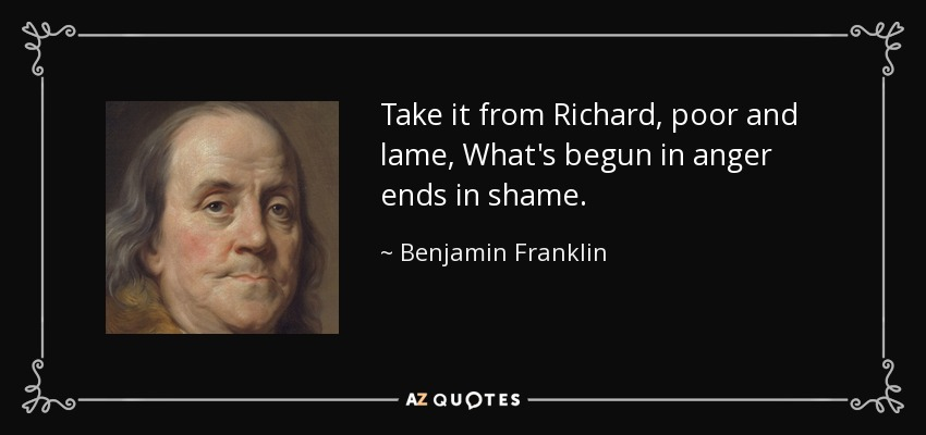 Take it from Richard, poor and lame, What's begun in anger ends in shame. - Benjamin Franklin