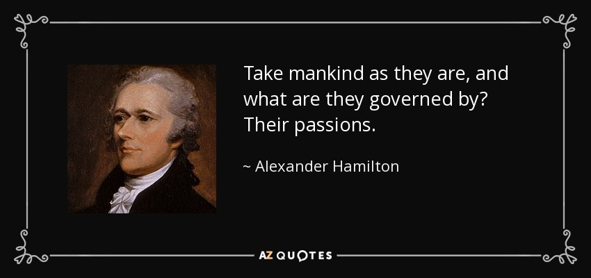Take mankind as they are, and what are they governed by? Their passions. - Alexander Hamilton