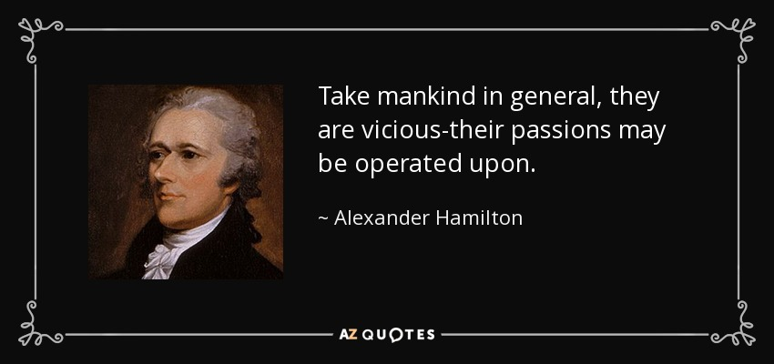 Take mankind in general, they are vicious-their passions may be operated upon. - Alexander Hamilton