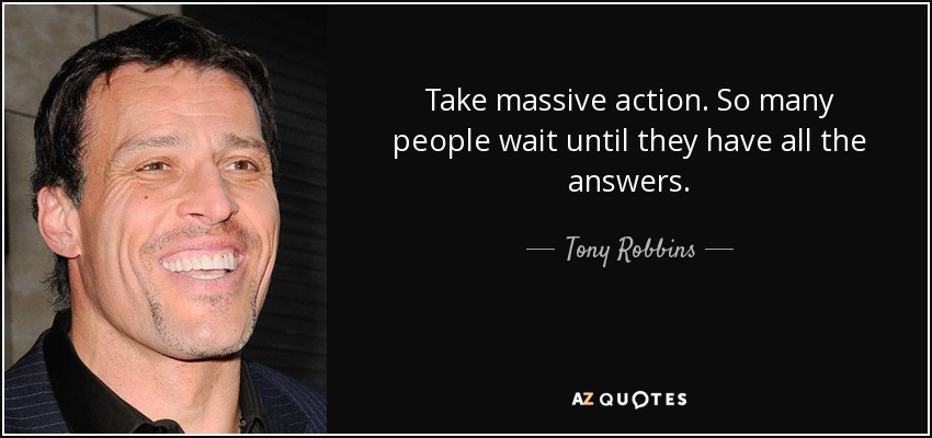 Take massive action. So many people wait until they have all the answers. - Tony Robbins