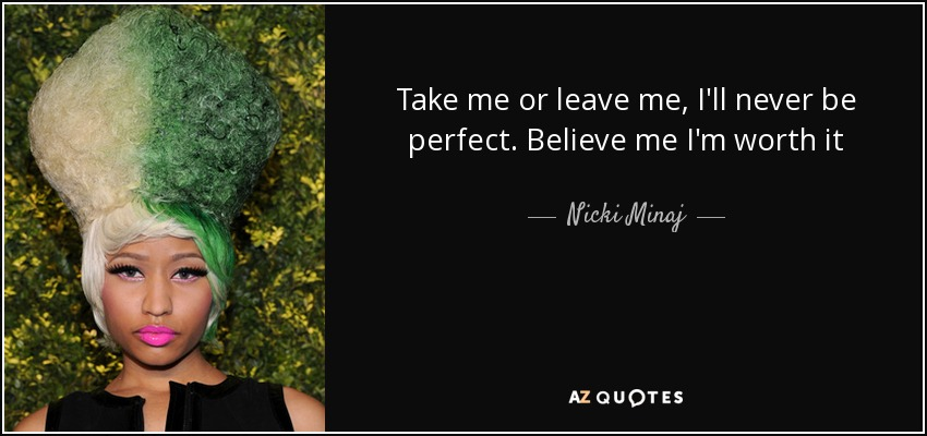 Take me or leave me, I'll never be perfect. Believe me I'm worth it - Nicki Minaj