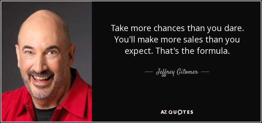 <b>Take more</b> chances than you dare. You'll make more sales than you expect - quote-take-more-chances-than-you-dare-you-ll-make-more-sales-than-you-expect-that-s-the-formula-jeffrey-gitomer-81-37-17