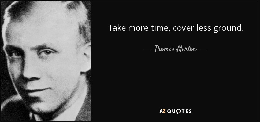 <b>Take more</b> time, cover less ground. - Thomas Merton - quote-take-more-time-cover-less-ground-thomas-merton-70-11-64