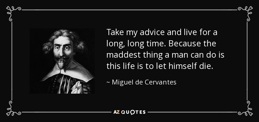 Take my advice and live for a long, long time. Because the maddest thing a man can do is this life is to let himself die. - Miguel de Cervantes