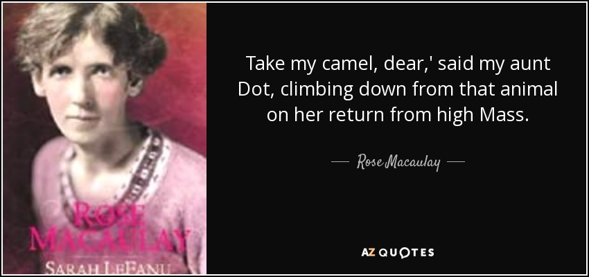 Take my camel, dear,' said my aunt Dot, climbing down from that animal on her return from high Mass. - Rose Macaulay