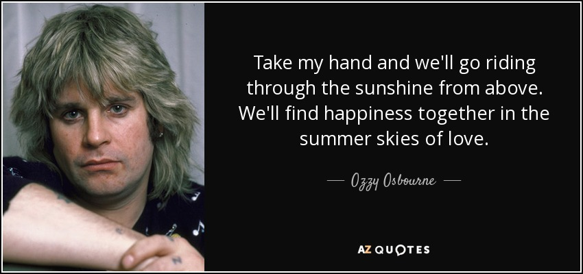 Take my hand and we'll go riding through the sunshine from above. We'll find happiness together in the summer skies of love. - Ozzy Osbourne